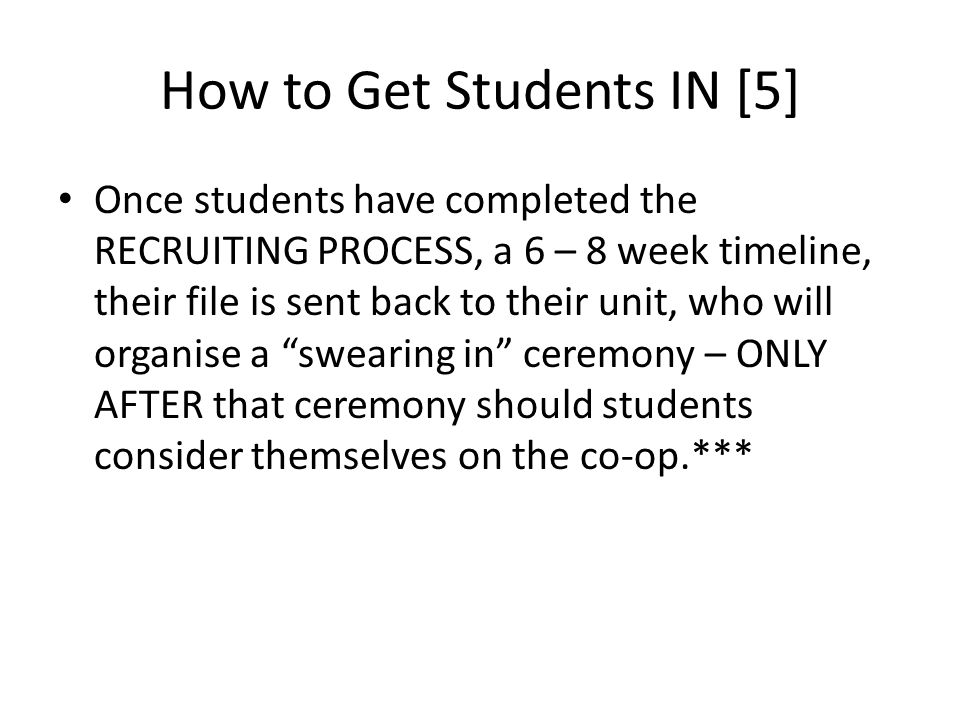 How to Get Students IN [5] Once students have completed the RECRUITING PROCESS, a 6 – 8 week timeline, their file is sent back to their unit, who will organise a swearing in ceremony – ONLY AFTER that ceremony should students consider themselves on the co-op.***