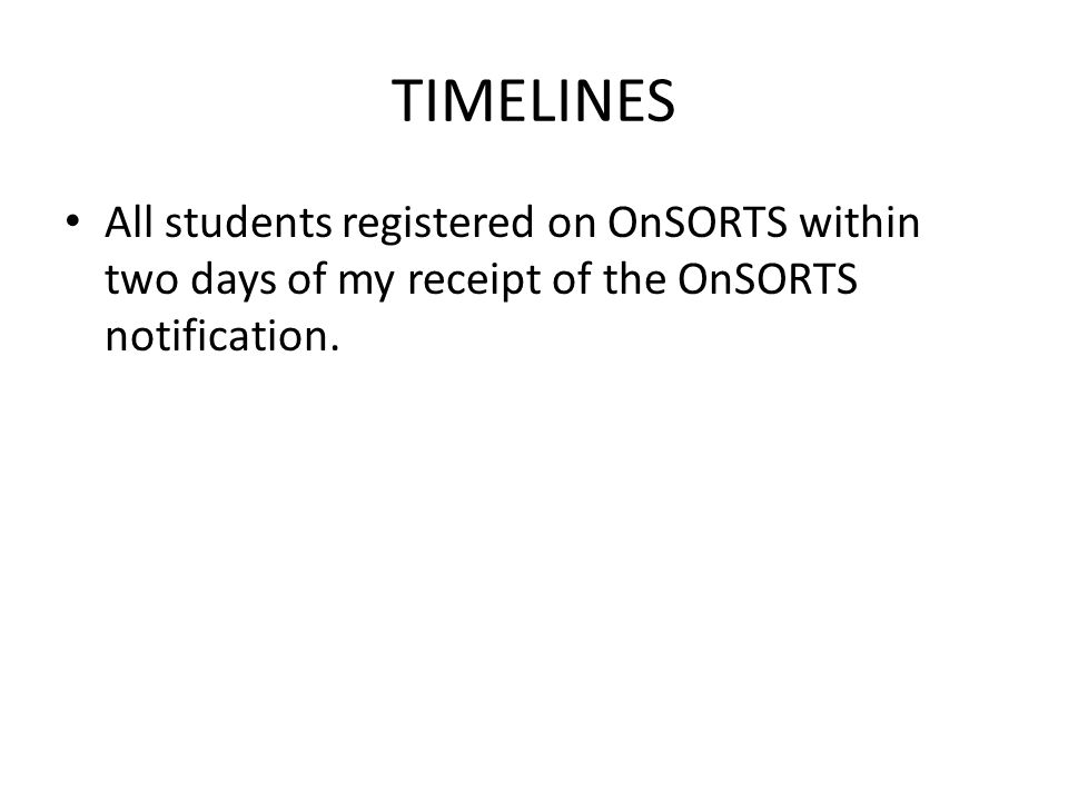 TIMELINES All students registered on OnSORTS within two days of my receipt of the OnSORTS notification.