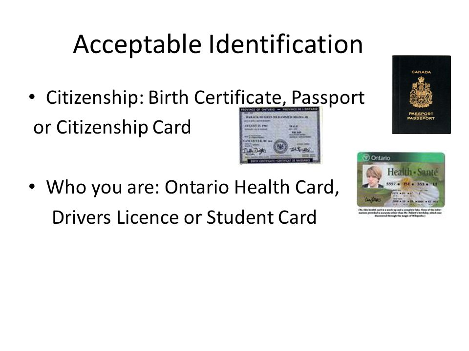 Acceptable Identification Citizenship: Birth Certificate, Passport or Citizenship Card Who you are: Ontario Health Card, Drivers Licence or Student Card