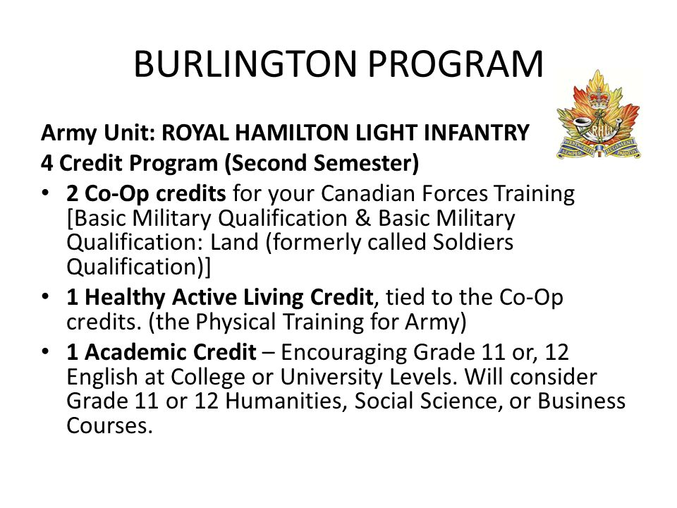 BURLINGTON PROGRAM Army Unit: ROYAL HAMILTON LIGHT INFANTRY 4 Credit Program (Second Semester) 2 Co-Op credits for your Canadian Forces Training [Basic Military Qualification & Basic Military Qualification: Land (formerly called Soldiers Qualification)] 1 Healthy Active Living Credit, tied to the Co-Op credits.