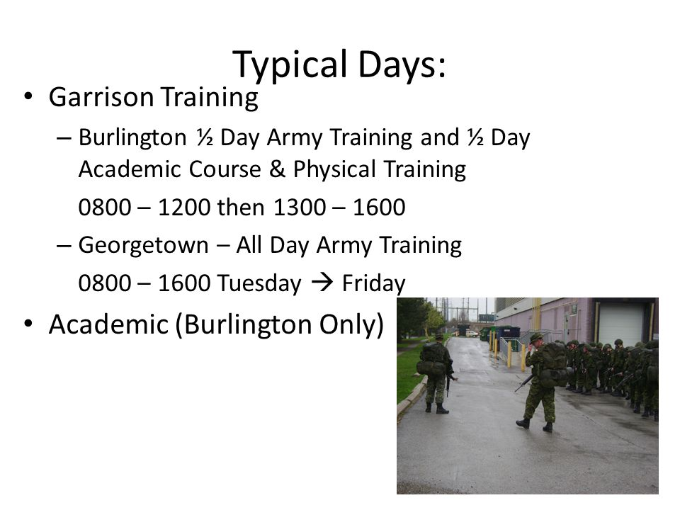 Typical Days: Garrison Training – Burlington ½ Day Army Training and ½ Day Academic Course & Physical Training 0800 – 1200 then 1300 – 1600 – Georgetown – All Day Army Training 0800 – 1600 Tuesday Friday Academic (Burlington Only)