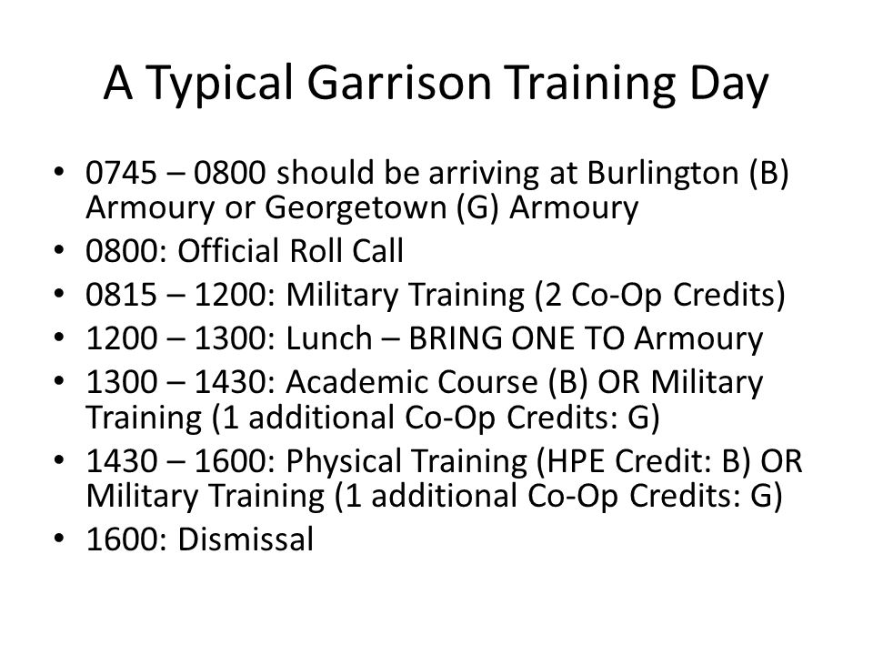 A Typical Garrison Training Day 0745 – 0800 should be arriving at Burlington (B) Armoury or Georgetown (G) Armoury 0800: Official Roll Call 0815 – 1200: Military Training (2 Co-Op Credits) 1200 – 1300: Lunch – BRING ONE TO Armoury 1300 – 1430: Academic Course (B) OR Military Training (1 additional Co-Op Credits: G) 1430 – 1600: Physical Training (HPE Credit: B) OR Military Training (1 additional Co-Op Credits: G) 1600: Dismissal
