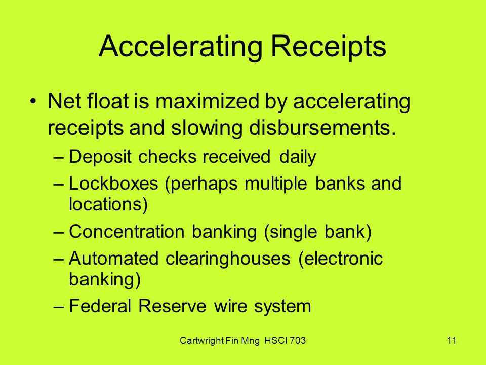 Cartwright Fin Mng HSCI 70311 Accelerating Receipts Net float is maximized by accelerating receipts and slowing disbursements. –Deposit checks receive