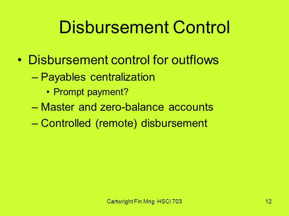 Cartwright Fin Mng HSCI 70312 Disbursement Control Disbursement control for outflows –Payables centralization Prompt payment? –Master and zero-balance