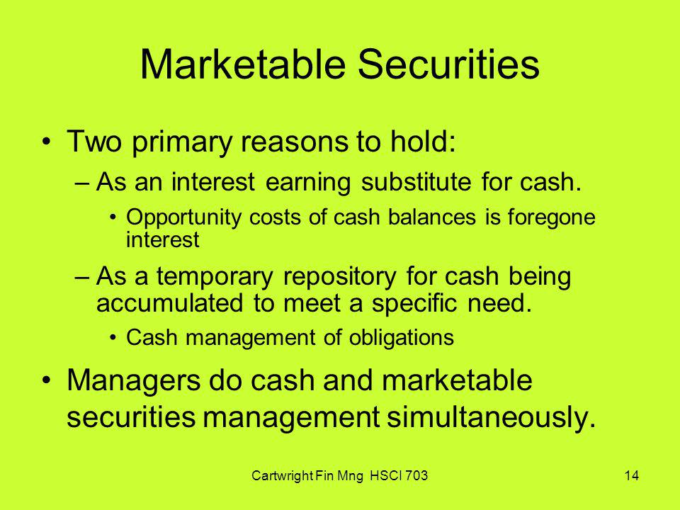 Cartwright Fin Mng HSCI 70314 Marketable Securities Two primary reasons to hold: –As an interest earning substitute for cash. Opportunity costs of cas