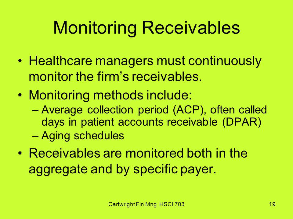 Cartwright Fin Mng HSCI 70319 Monitoring Receivables Healthcare managers must continuously monitor the firms receivables. Monitoring methods include: