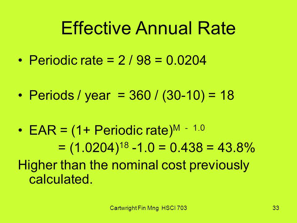Cartwright Fin Mng HSCI 70333 Effective Annual Rate Periodic rate = 2 / 98 = 0.0204 Periods / year = 360 / (30-10) = 18 EAR = (1+ Periodic rate) M - 1