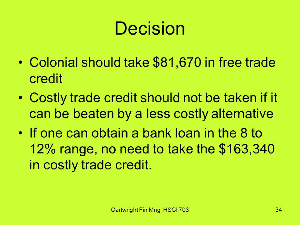 Cartwright Fin Mng HSCI 70334 Decision Colonial should take $81,670 in free trade credit Costly trade credit should not be taken if it can be beaten b