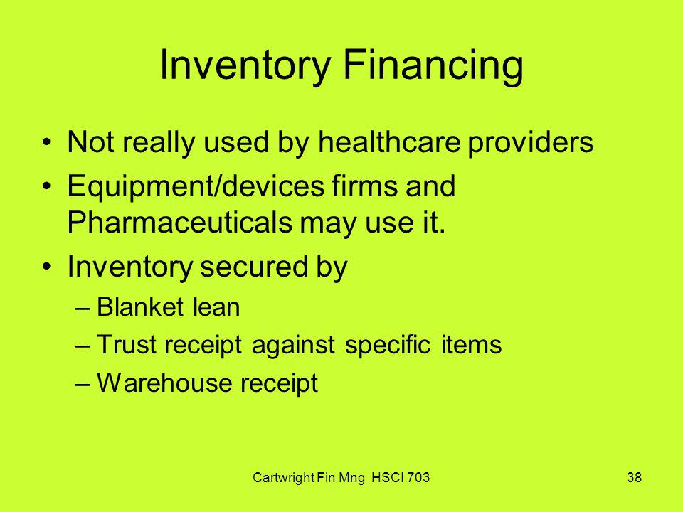 Cartwright Fin Mng HSCI 70338 Inventory Financing Not really used by healthcare providers Equipment/devices firms and Pharmaceuticals may use it. Inve