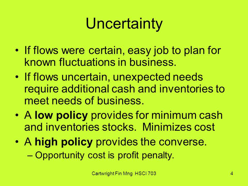 Cartwright Fin Mng HSCI 7034 Uncertainty If flows were certain, easy job to plan for known fluctuations in business. If flows uncertain, unexpected ne