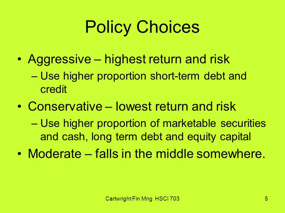 Cartwright Fin Mng HSCI 7036 Financing Policies Conservative- use no to very little short- term financing Moderate- use some short-term financing Aggressive – use much more short-term financing (highest risk and return) Long-term debt and equity are adjusted up and down depending on strategy selected.