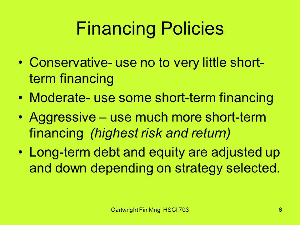 Cartwright Fin Mng HSCI 7036 Financing Policies Conservative- use no to very little short- term financing Moderate- use some short-term financing Aggr