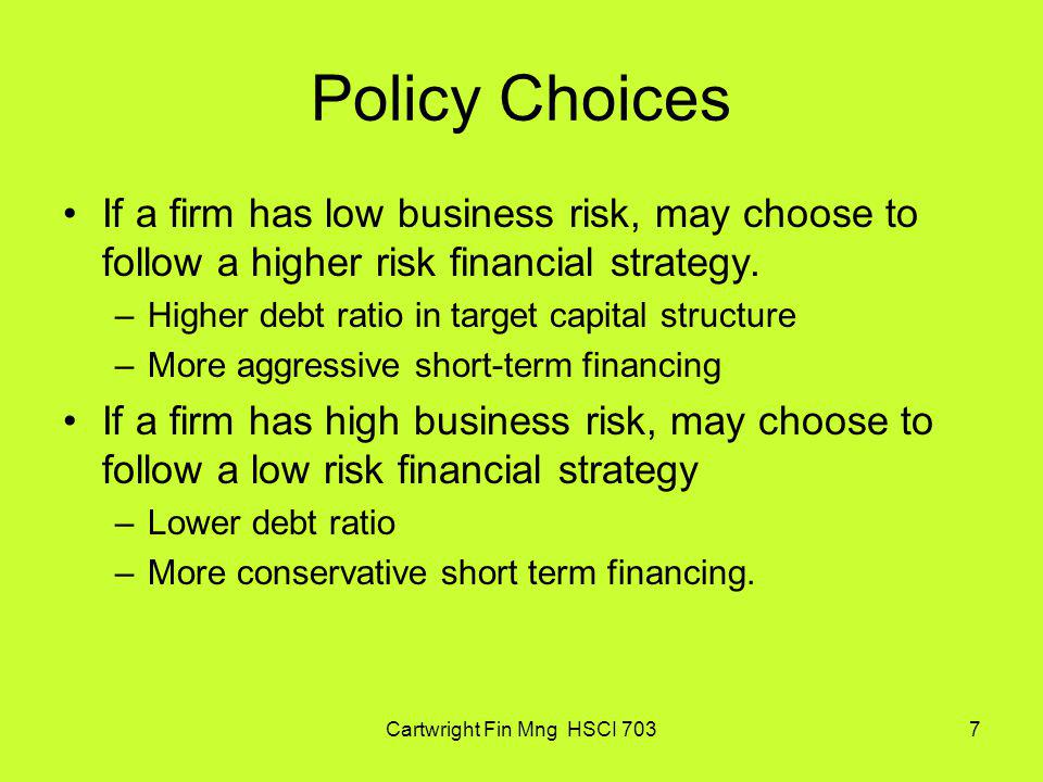 Cartwright Fin Mng HSCI 7037 Policy Choices If a firm has low business risk, may choose to follow a higher risk financial strategy. –Higher debt ratio