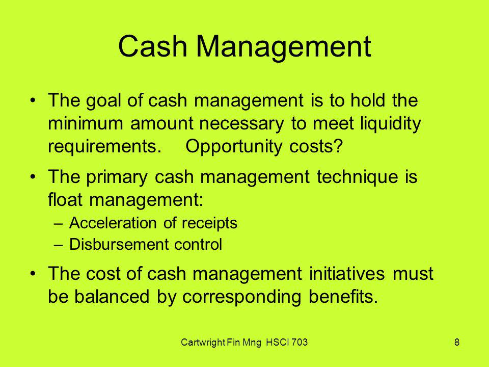 Cartwright Fin Mng HSCI 7038 Cash Management The goal of cash management is to hold the minimum amount necessary to meet liquidity requirements. Oppor