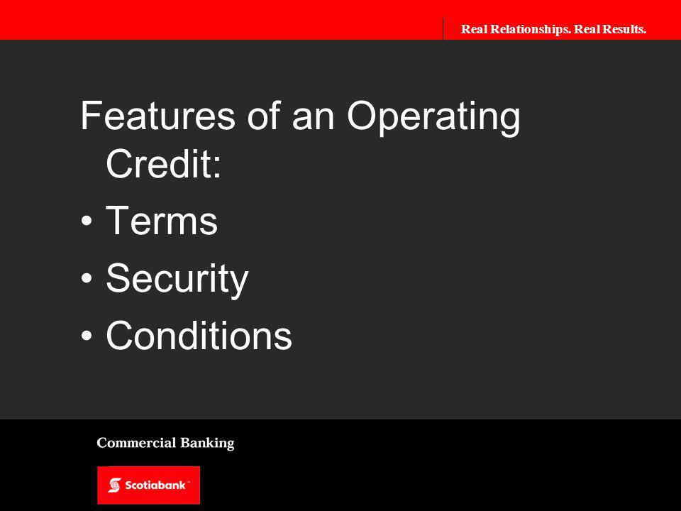 Real Relationships. Real Results. Features of an Operating Credit: Terms Security Conditions