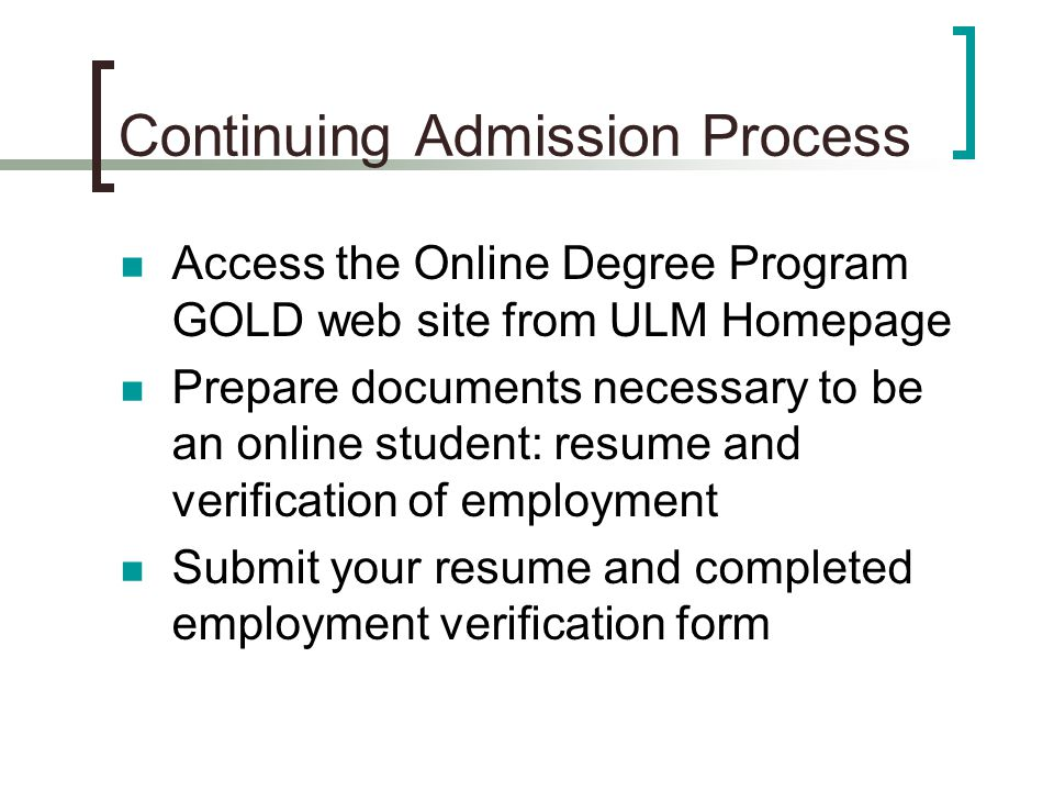 Continuing Admission Process Access the Online Degree Program GOLD web site from ULM Homepage Prepare documents necessary to be an online student: resume and verification of employment Submit your resume and completed employment verification form