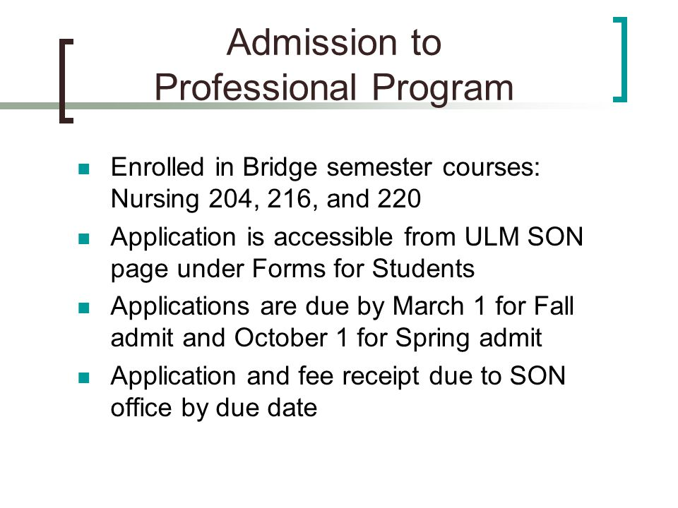 Admission to Professional Program Enrolled in Bridge semester courses: Nursing 204, 216, and 220 Application is accessible from ULM SON page under Forms for Students Applications are due by March 1 for Fall admit and October 1 for Spring admit Application and fee receipt due to SON office by due date