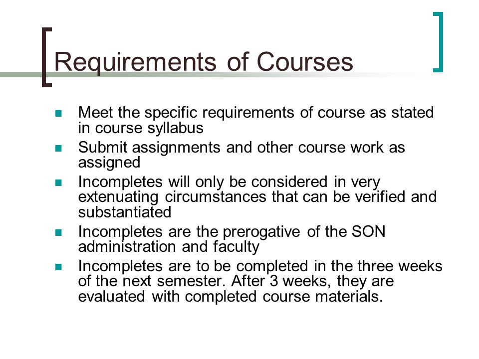 Requirements of Courses Meet the specific requirements of course as stated in course syllabus Submit assignments and other course work as assigned Incompletes will only be considered in very extenuating circumstances that can be verified and substantiated Incompletes are the prerogative of the SON administration and faculty Incompletes are to be completed in the three weeks of the next semester.