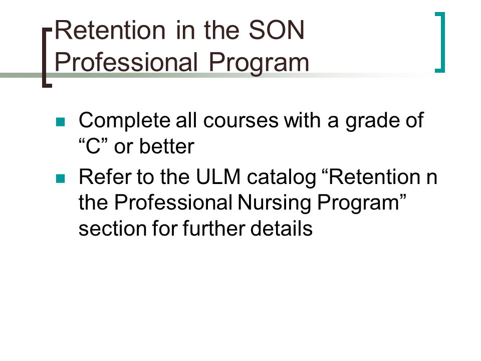 Retention in the SON Professional Program Complete all courses with a grade of C or better Refer to the ULM catalog Retention n the Professional Nursing Program section for further details