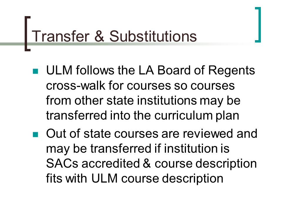 Transfer & Substitutions ULM follows the LA Board of Regents cross-walk for courses so courses from other state institutions may be transferred into the curriculum plan Out of state courses are reviewed and may be transferred if institution is SACs accredited & course description fits with ULM course description