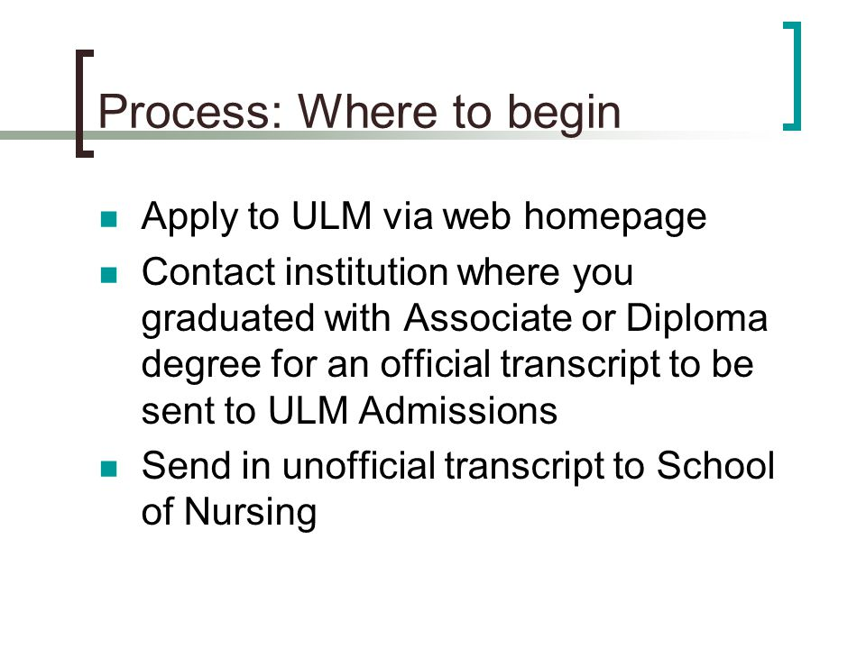 Process: Where to begin Apply to ULM via web homepage Contact institution where you graduated with Associate or Diploma degree for an official transcript to be sent to ULM Admissions Send in unofficial transcript to School of Nursing