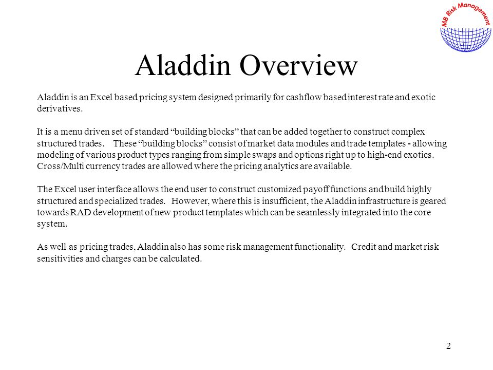 2 Aladdin Overview Aladdin is an Excel based pricing system designed primarily for cashflow based interest rate and exotic derivatives.