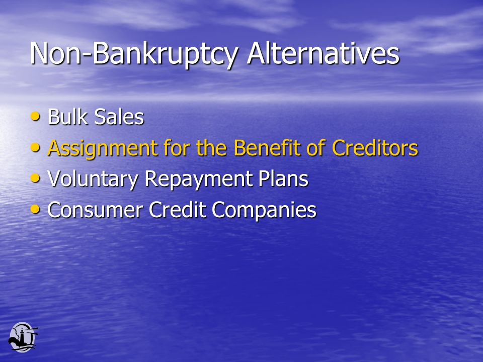 Non-Bankruptcy Alternatives Bulk Sales Bulk Sales Assignment for the Benefit of Creditors Assignment for the Benefit of Creditors Voluntary Repayment Plans Voluntary Repayment Plans Consumer Credit Companies Consumer Credit Companies