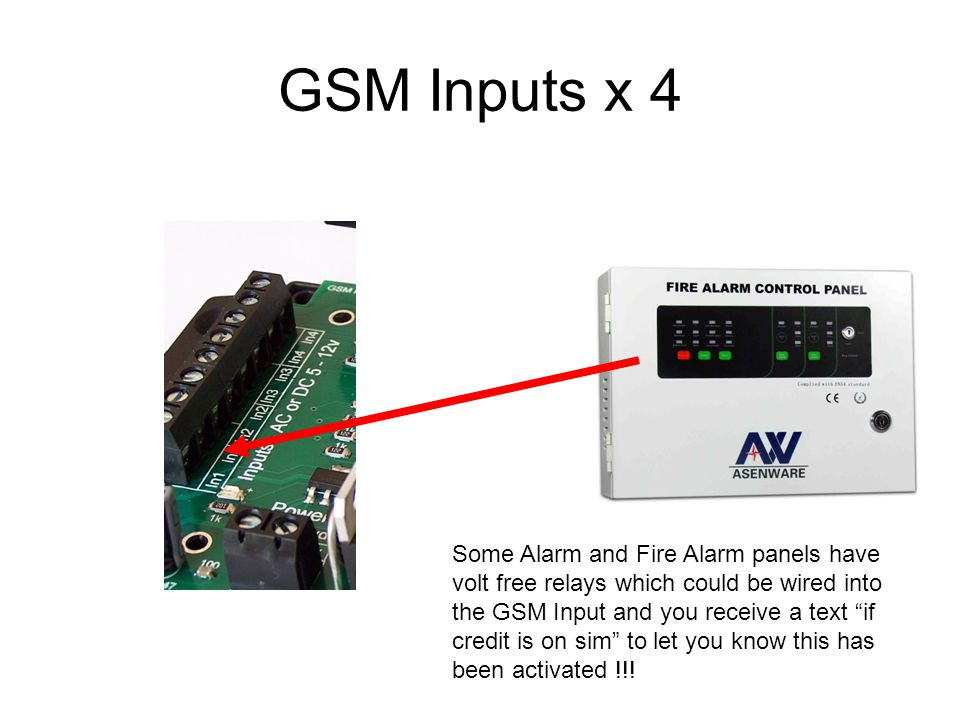 GSM Inputs x 4 Some Alarm and Fire Alarm panels have volt free relays which could be wired into the GSM Input and you receive a text if credit is on sim to let you know this has been activated !!!