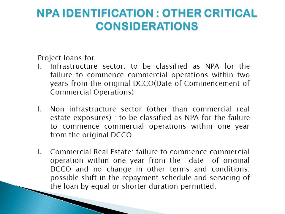 NPA IDENTIFICATION : OTHER CRITICAL CONSIDERATIONS Project loans for I.Infrastructure sector: to be classified as NPA for the failure to commence commercial operations within two years from the original DCCO(Date of Commencement of Commercial Operations) I.Non infrastructure sector (other than commercial real estate exposures) : to be classified as NPA for the failure to commence commercial operations within one year from the original DCCO I.Commercial Real Estate: failure to commence commercial operation within one year from the date of original DCCO and no change in other terms and conditions: possible shift in the repayment schedule and servicing of the loan by equal or shorter duration permitted.