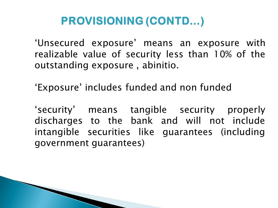 PROVISIONING (CONTD…) Unsecured exposure means an exposure with realizable value of security less than 10% of the outstanding exposure, abinitio.