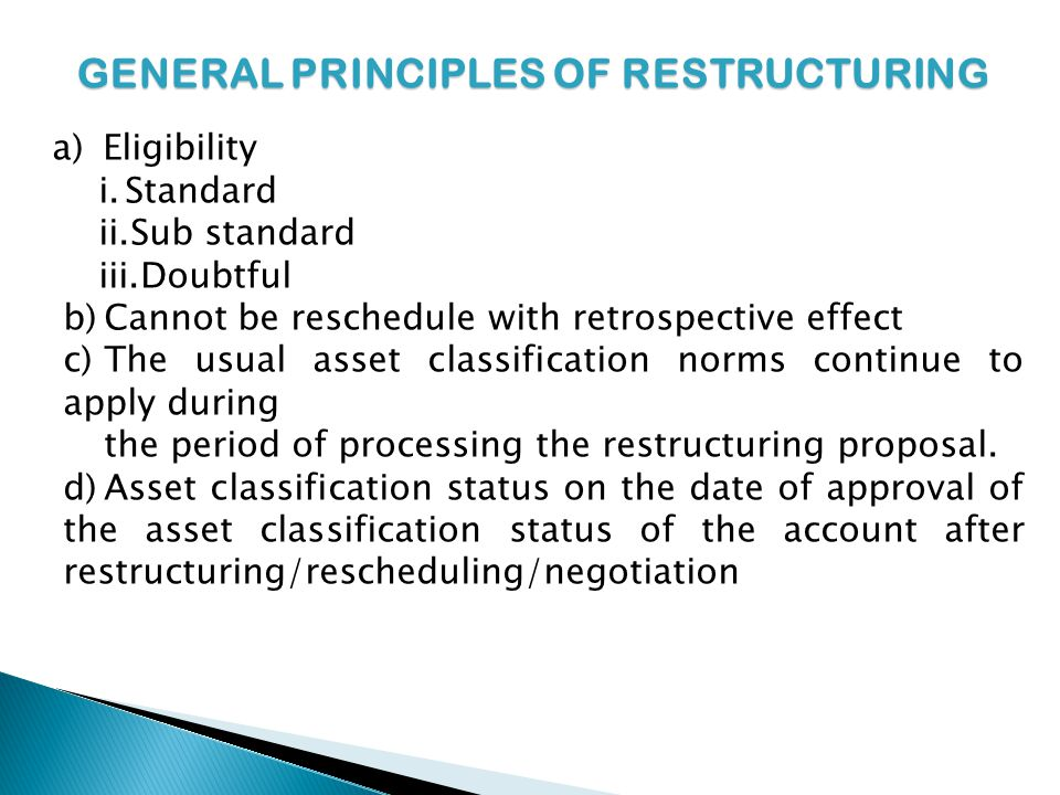 GENERAL PRINCIPLES OF RESTRUCTURING a) Eligibility i.Standard ii.Sub standard iii.Doubtful b)Cannot be reschedule with retrospective effect c)The usual asset classification norms continue to apply during the period of processing the restructuring proposal.