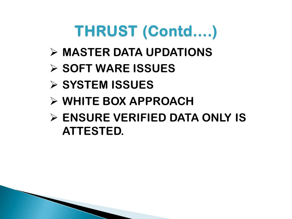 THRUST(Contd….) THRUST (Contd….) MASTER DATA UPDATIONS SOFT WARE ISSUES SYSTEM ISSUES WHITE BOX APPROACH ENSURE VERIFIED DATA ONLY IS ATTESTED.