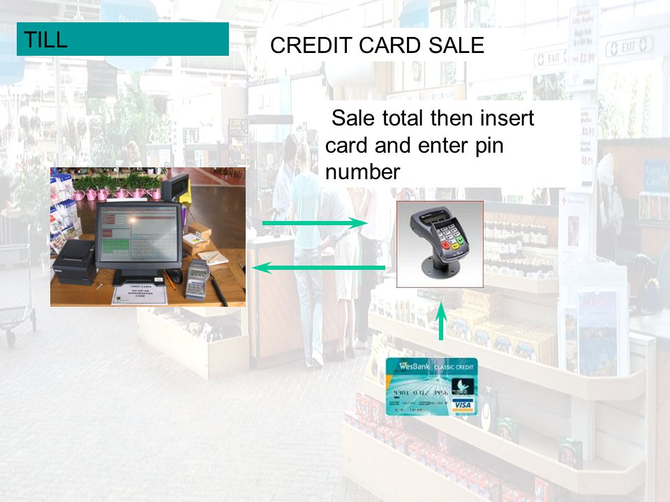 TILL CREDIT CARD SALE Sale total then insert card and enter pin number