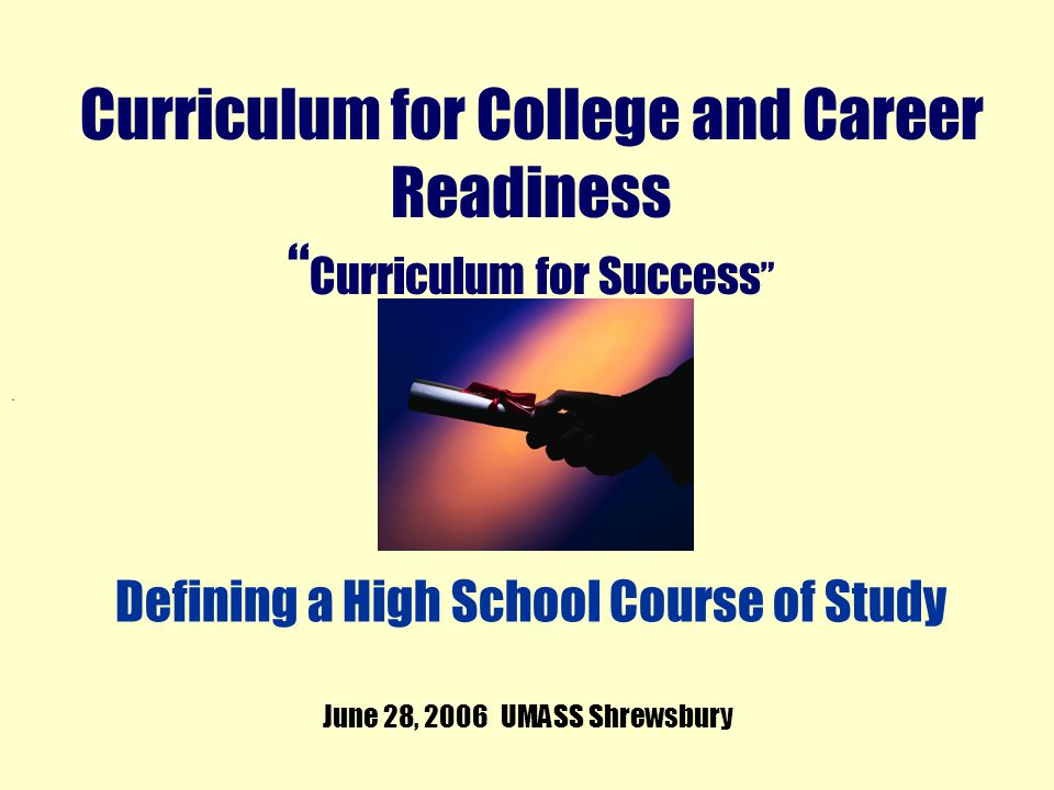 . Curriculum for College and Career Readiness Curriculum for Success June 28, 2006 UMASS Shrewsbury Defining a High School Course of Study