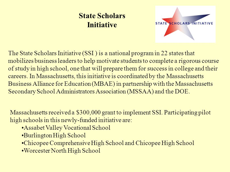 State Scholars Initiative The State Scholars Initiative (SSI ) is a national program in 22 states that mobilizes business leaders to help motivate students to complete a rigorous course of study in high school, one that will prepare them for success in college and their careers.