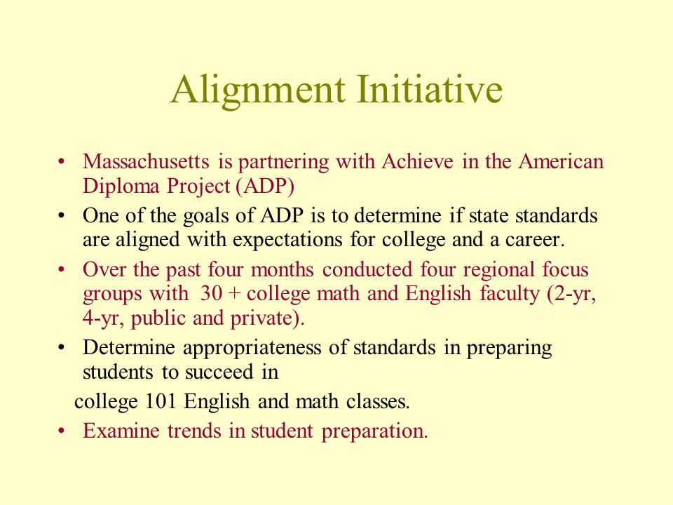 Alignment Initiative Massachusetts is partnering with Achieve in the American Diploma Project (ADP) One of the goals of ADP is to determine if state standards are aligned with expectations for college and a career.