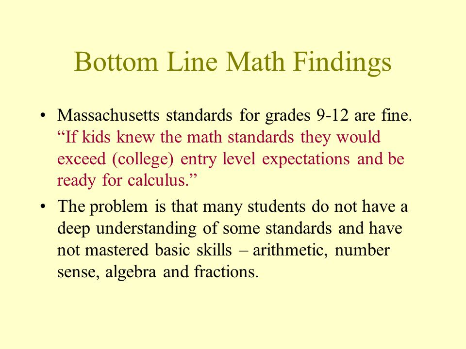 Bottom Line Math Findings Massachusetts standards for grades 9-12 are fine. If kids knew the math standards they would exceed (college) entry level ex