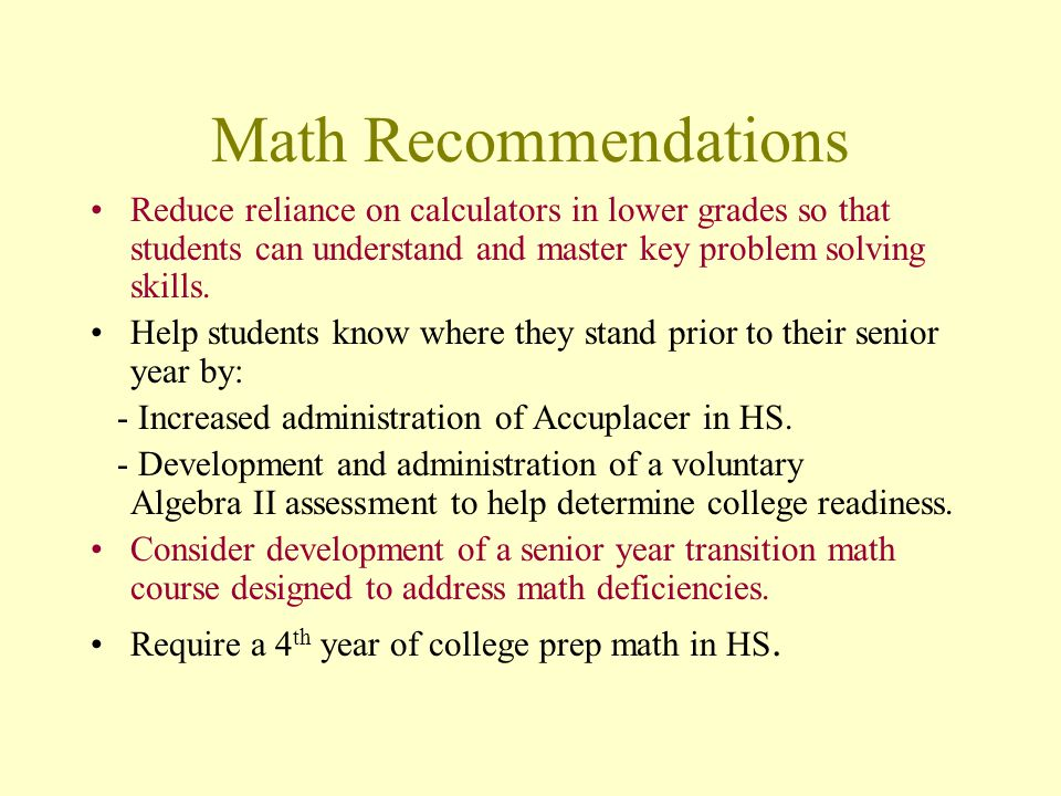 Math Recommendations Reduce reliance on calculators in lower grades so that students can understand and master key problem solving skills.