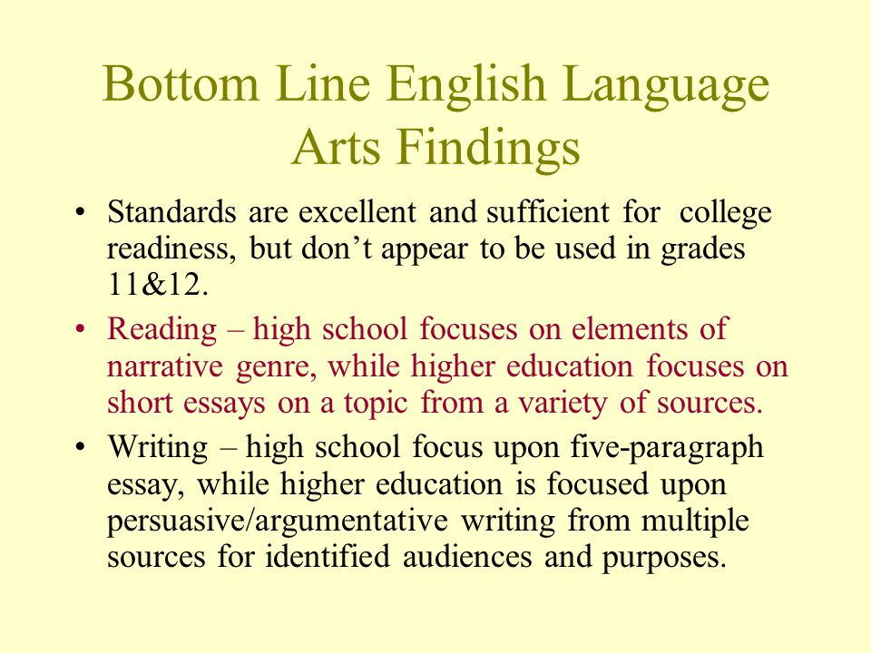 Bottom Line English Language Arts Findings Standards are excellent and sufficient for college readiness, but dont appear to be used in grades 11&12.