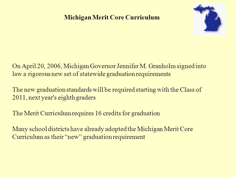 Michigan Merit Core Curriculum On April 20, 2006, Michigan Governor Jennifer M. Granholm signed into law a rigorous new set of statewide graduation re