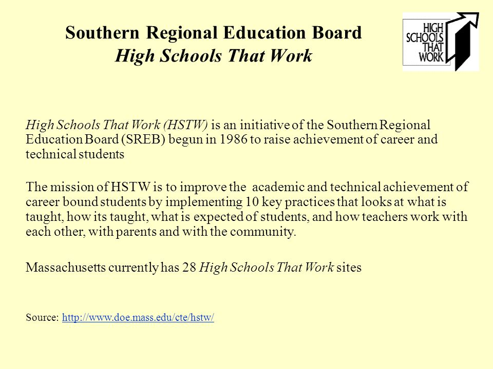 Southern Regional Education Board High Schools That Work High Schools That Work (HSTW) is an initiative of the Southern Regional Education Board (SREB) begun in 1986 to raise achievement of career and technical students The mission of HSTW is to improve the academic and technical achievement of career bound students by implementing 10 key practices that looks at what is taught, how its taught, what is expected of students, and how teachers work with each other, with parents and with the community.