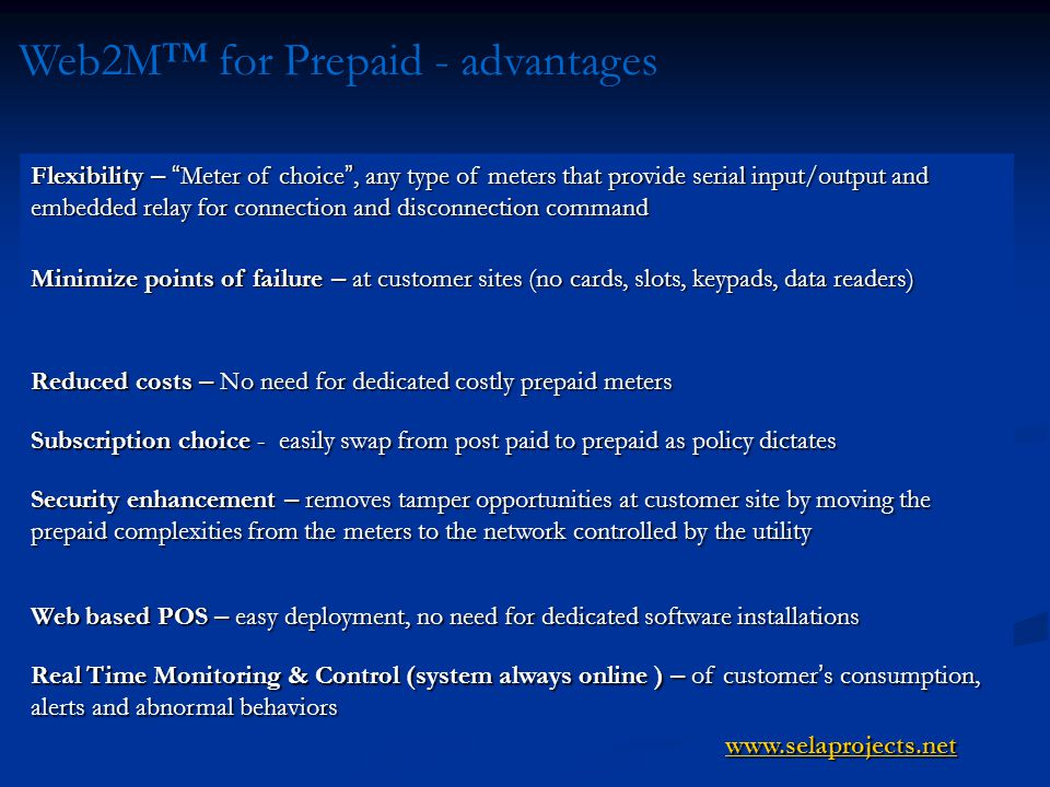 Web2M for Prepaid - advantages Flexibility – Meter of choice, any type of meters that provide serial input/output and embedded relay for connection and disconnection command Minimize points of failure – at customer sites (no cards, slots, keypads, data readers) Reduced costs – No need for dedicated costly prepaid meters Subscription choice - easily swap from post paid to prepaid as policy dictates Security enhancement – removes tamper opportunities at customer site by moving the prepaid complexities from the meters to the network controlled by the utility Web based POS – easy deployment, no need for dedicated software installations Real Time Monitoring & Control (system always online ) – of customer s consumption, alerts and abnormal behaviors www.selaprojects.net