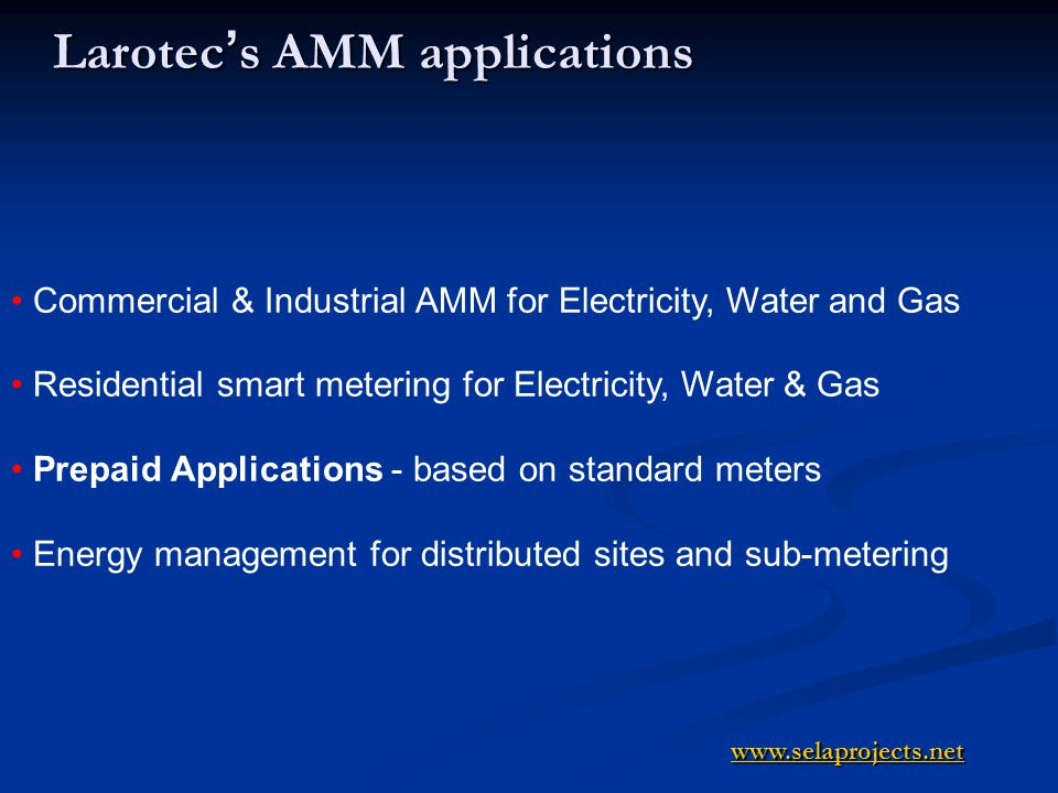 Larotec s AMM applications Commercial & Industrial AMM for Electricity, Water and Gas Residential smart metering for Electricity, Water & Gas Prepaid Applications - based on standard meters Energy management for distributed sites and sub-metering www.selaprojects.net