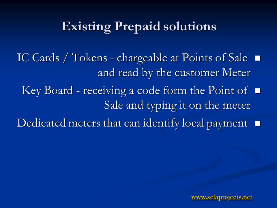Existing Prepaid solutions IC Cards / Tokens - chargeable at Points of Sale and read by the customer Meter IC Cards / Tokens - chargeable at Points of Sale and read by the customer Meter Key Board - receiving a code form the Point of Sale and typing it on the meter Key Board - receiving a code form the Point of Sale and typing it on the meter Dedicated meters that can identify local payment Dedicated meters that can identify local payment www.selaprojects.net