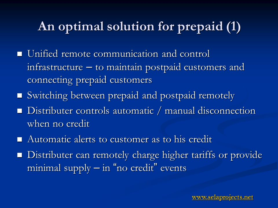 An optimal solution for prepaid (2) Automatic alerts to regional admin/manager in cases of unauthorized use (balance between actual consumption and supply) Automatic alerts to regional admin/manager in cases of unauthorized use (balance between actual consumption and supply) Option to install all type of meters at a secured site with out the reach of the customer Option to install all type of meters at a secured site with out the reach of the customer Customer has a display only Customer has a display only Ability to enable supply based on variable periods and schedule (hours, days, nights, weekends etc ) Ability to enable supply based on variable periods and schedule (hours, days, nights, weekends etc ) Using existing communication infrastructure - Using existing communication infrastructure - WI-FI,GPRS, Satellite, Ethernet etc WI-FI,GPRS, Satellite, Ethernet etc www.selaprojects.net