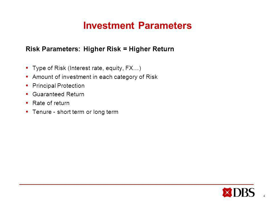 4 Investment Parameters Risk Parameters: Higher Risk = Higher Return Type of Risk (Interest rate, equity, FX…) Amount of investment in each category of Risk Principal Protection Guaranteed Return Rate of return Tenure - short term or long term