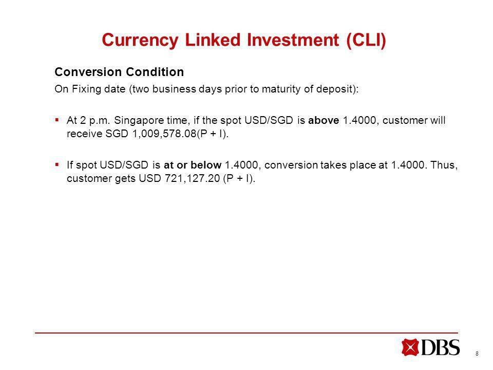 8 Currency Linked Investment (CLI) Conversion Condition On Fixing date (two business days prior to maturity of deposit): At 2 p.m.
