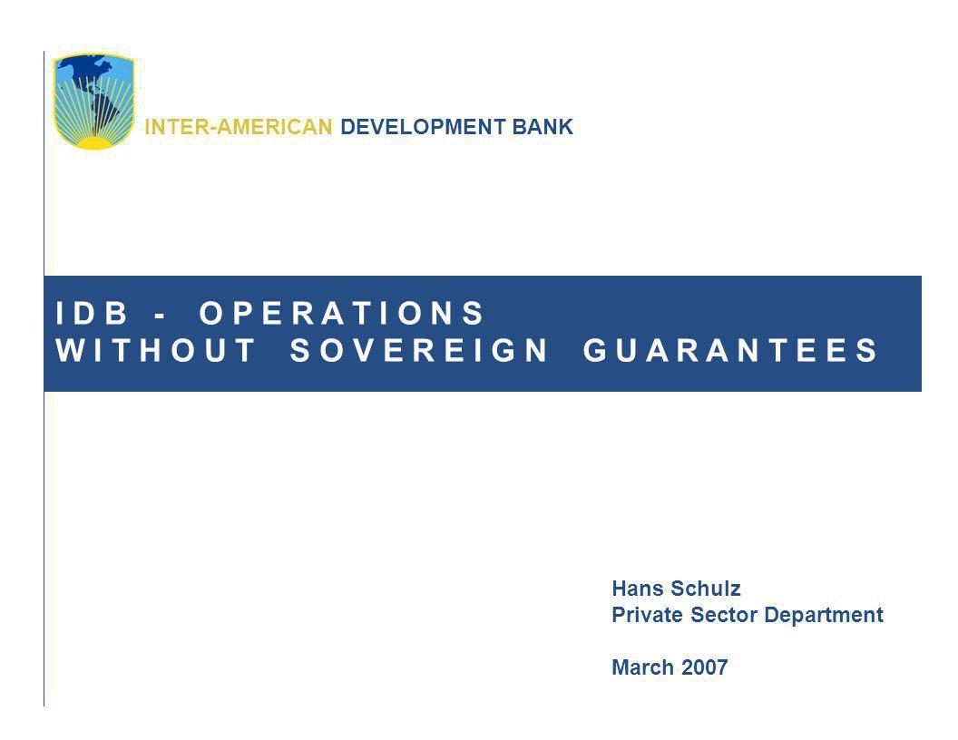 INTER-AMERICAN DEVELOPMENT BANK I D B - O P E R A T I O N S W I T H O U T S O V E R E I G N G U A R A N T E E S Hans Schulz Private Sector Department March 2007