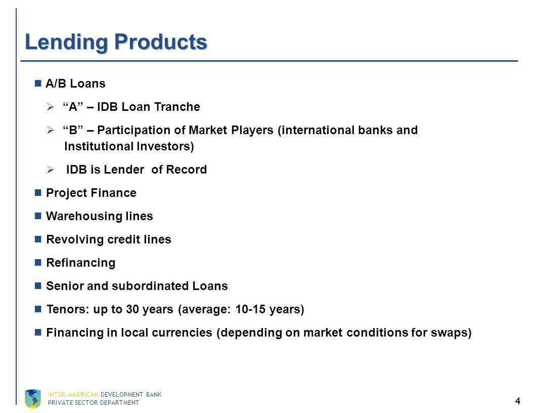 PRIVATE SECTOR DEPARTMENT INTER-AMERICAN DEVELOPMENT BANK 4 Lending Products A/B Loans A – IDB Loan Tranche B – Participation of Market Players (international banks and Institutional Investors) IDB is Lender of Record Project Finance Warehousing lines Revolving credit lines Refinancing Senior and subordinated Loans Tenors: up to 30 years (average: 10-15 years) Financing in local currencies (depending on market conditions for swaps)