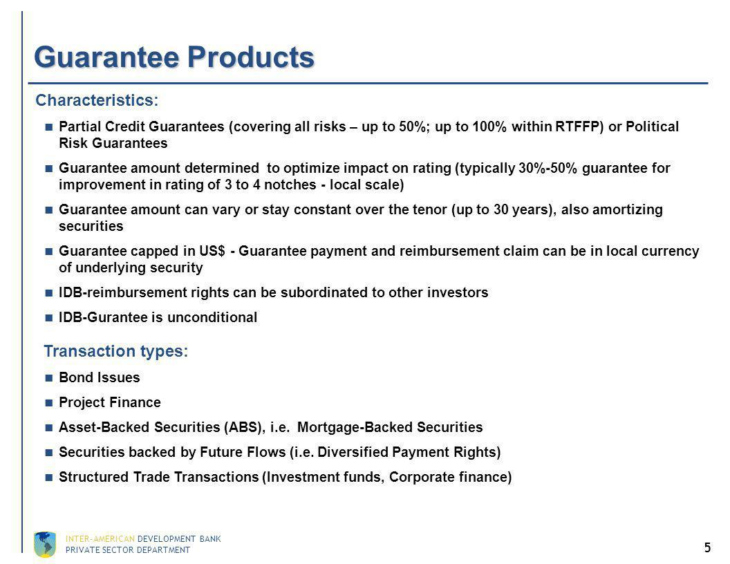 PRIVATE SECTOR DEPARTMENT INTER-AMERICAN DEVELOPMENT BANK 5 Guarantee Products Characteristics: Partial Credit Guarantees (covering all risks – up to 50%; up to 100% within RTFFP) or Political Risk Guarantees Guarantee amount determined to optimize impact on rating (typically 30%-50% guarantee for improvement in rating of 3 to 4 notches - local scale) Guarantee amount can vary or stay constant over the tenor (up to 30 years), also amortizing securities Guarantee capped in US$ - Guarantee payment and reimbursement claim can be in local currency of underlying security IDB-reimbursement rights can be subordinated to other investors IDB-Gurantee is unconditional Transaction types: Bond Issues Project Finance Asset-Backed Securities (ABS), i.e.